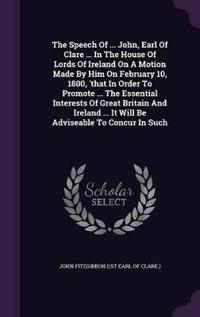 The Speech of ... John, Earl of Clare ... in the House of Lords of Ireland on a Motion Made by Him on February 10, 1800, 'That in Order to Promote ... the Essential Interests of Great Britain and Ireland ... It Will Be Adviseable to Concur in Such