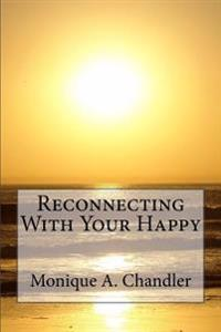Reconnecting with Your Happy: Reconnecting with Your Happy Is a Lighthearted, Inspirational Guide to Living Fearlessly, Resourcefully and Without Li