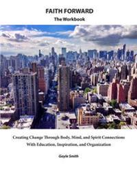 Faith Forward the Workbook: Creating Change Through Body, Mind, and Spirit Connections, with Education, Inspiration, and Organization