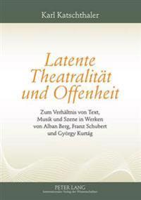 Latente Theatralitaet Und Offenheit: Zum Verhaeltnis Von Text, Musik Und Szene in Werken Von Alban Berg, Franz Schubert Und Gyoergy Kurtág