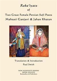 Ruba'iyats of Two Great Female Persian Sufi Poets Mahsati Ganjavi & Jahan Khatun