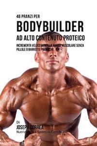 48 Pranzi Per Bodybuilder Ad Alto Contenuto Proteico: Incrementa Velocemente La Massa Muscolare Senza Pillole O Barrette Proteiche