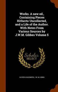 Works. a New Ed., Containing Pieces Hitherto Uncollected, and a Life of the Author. with Notes from Various Sources by J.W.M. Gibbes Volume 5