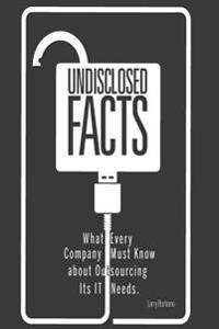 Undisclosed Facts: What Every Company Must Know about Outsourcing Its It Needs