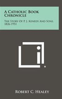 A Catholic Book Chronicle: The Story of P. J. Kenedy and Sons, 1826-1951