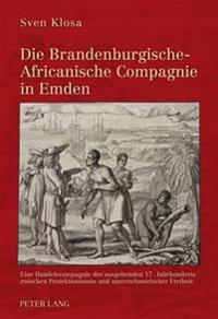 Die Brandenburgische-Africanische Compagnie in Emden: Eine Handelscompagnie Des Ausgehenden 17. Jahrhunderts Zwischen Protektionismus Und Unternehmeri