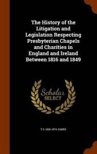 The History of the Litigation and Legislation Respecting Presbyterian Chapels and Charities in England and Ireland Between 1816 and 1849