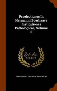 Praelectiones in Hermanni Boerhaave Institutiones Pathologicas, Volume 5