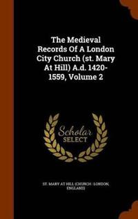 The Medieval Records of a London City Church (St. Mary at Hill) A.D. 1420-1559, Volume 2