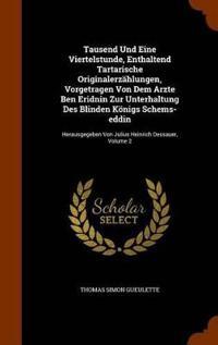 Tausend Und Eine Viertelstunde, Enthaltend Tartarische Originalerzahlungen, Vorgetragen Von Dem Arzte Ben Eridnin Zur Unterhaltung Des Blinden Konigs Schems-Eddin