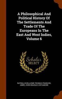 A Philosophical and Political History of the Settlements and Trade of the Europeans in the East and West Indies, Volume 6