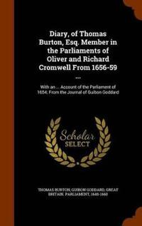 Diary, of Thomas Burton, Esq. Member in the Parliaments of Oliver and Richard Cromwell from 1656-59 ...