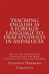Teaching English as a Foreign Language to Deaf and Students in Andalucia: Use of the Spanish Sign Language and the Body Language as a Tool for Teacher