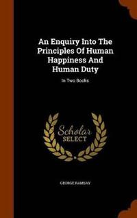 An Enquiry Into the Principles of Human Happiness and Human Duty