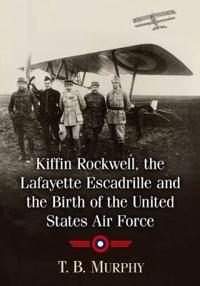 Kiffin Rockwell, the Lafayette Escadrille and the Birth of the United States Air Force