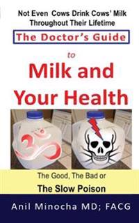 The Doctor's Guide to Milk and Your Health: The Good, the Bad or the Slow Poison