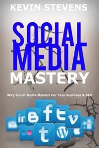 Social Media Mastery - Mastering the World of Social Media: Why Social Media Matters for Your Business & Seo 2016
