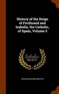 History of the Reign of Ferdinand and Isabella, the Catholic, of Spain, Volume 3
