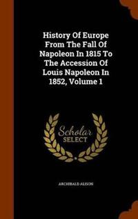History of Europe from the Fall of Napoleon in 1815 to the Accession of Louis Napoleon in 1852, Volume 1