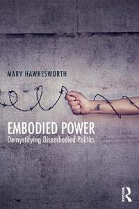 Embodied Power: Demystifying Disembodied Politics