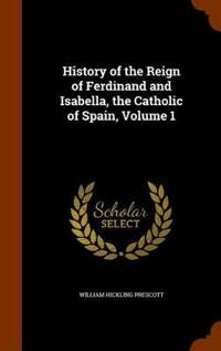 History of the Reign of Ferdinand and Isabella, the Catholic of Spain, Volume 1