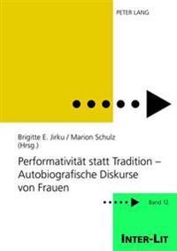 Performativitaet Statt Tradition - Autobiografische Diskurse Von Frauen: Unter Mitarbeit Von Sarah Guddat Und Sabine Hastedt