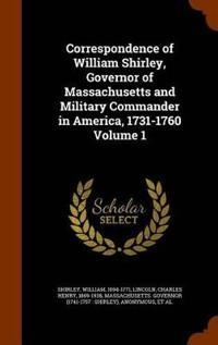 Correspondence of William Shirley, Governor of Massachusetts and Military Commander in America, 1731-1760 Volume 1