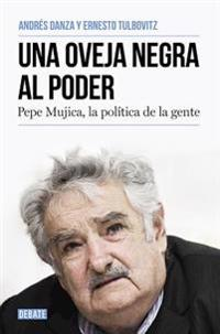 Una Oveja Negra Al Poder. Pepe Mujica, La Polatica de La Gente / A Black Sheep in Power: Pepe Mujica, a Different Kind of Politician