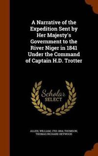 A Narrative of the Expedition Sent by Her Majesty's Government to the River Niger in 1841 Under the Command of Captain H.D. Trotter