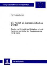 Der Kristall ALS Expressionistisches Symbol: Studien Zur Symbolik Des Kristallinen in Lyrik, Kunst Und Architektur Des Expressionismus (1910-1925)