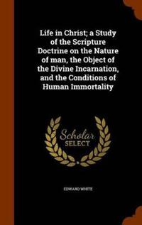 Life in Christ; A Study of the Scripture Doctrine on the Nature of Man, the Object of the Divine Incarnation, and the Conditions of Human Immortality