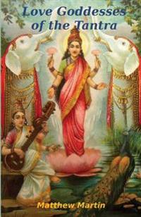 Love Goddesses of the Tantra: & Tantric Teachings on Spiritual Love