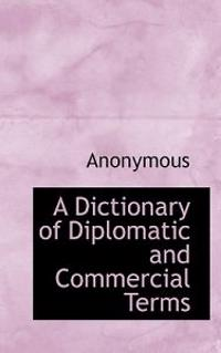 A Dictionary of Diplomatic and Commercial Terms