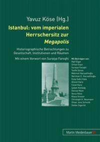 Istanbul: Vom Imperialen Herrschersitz Zur Megapolis: Historiographische Betrachtungen Zu Gesellschaft, Institutionen Und Raeumen