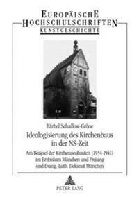 Ideologisierung Des Kirchenbaus in Der NS-Zeit: Am Beispiel Der Kirchenneubauten (1934-1941) Im Erzbistum Muenchen Und Freising Und Evang.-Luth. Dekan