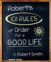 Robert's 101 Rules of Order for a Good Life