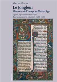 Le Jongleur- Mémoire de l'Image Au Moyen Age: Figures, Figurations Et Musicalité Dans Les Manuscrits Enluminés (1200-1330)