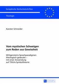 Vom Mystischen Schweigen Zum Reden Aus Gewissheit: Wittgensteins Sprachparadigmen Theologisch Gedeutet - Mit Einer Anwendung Auf Tillichs Symboltheori