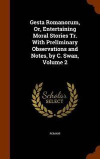 Gesta Romanorum, Or, Entertaining Moral Stories Tr. with Preliminary Observations and Notes, by C. Swan, Volume 2