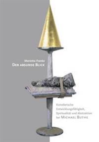 Der Absurde Blick: Kuenstlerische Entwicklungsfaehigkeit, Spiritualitaet Und Abstraktion Bei Michael Buthe