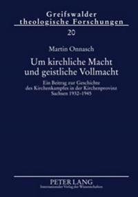 Um Kirchliche Macht Und Geistliche Vollmacht: Ein Beitrag Zur Geschichte Des Kirchenkampfes in Der Kirchenprovinz Sachsen 1932-1945