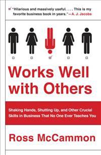 Works Well with Others: Shaking Hands, Shutting Up, and Other Crucial Skills in Business That No One Ever Teaches You