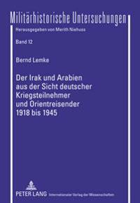 Der Irak Und Arabien Aus Der Sicht Deutscher Kriegsteilnehmer Und Orientreisender 1918 Bis 1945: Aufstandsfantasien, Kriegserfahrungen, Zukunftshoffnu