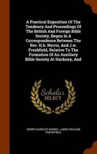 A Practical Exposition of the Tendency and Proceedings of the British and Foreign Bible Society, Begun in a Correspondence Between the REV. H.H. Norris, and J.W. Freshfield, Relative to the Formation of an Auxiliary Bible Society at Hackney, and