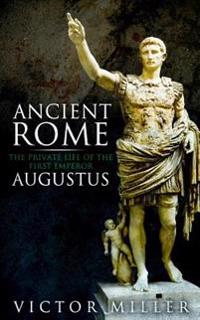 Ancient Rome: The Private Life of the First Emperor Augustus