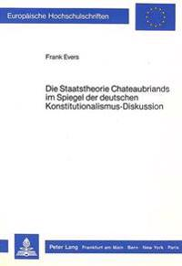 Die Staatstheorie Chateaubriands Im Spiegel Der Deutschen Konstitutionalismus-Diskussion