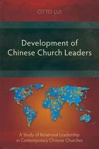 Development of Chinese Church Leaders: A Study of Relational Leadership in Contemporary Chinese Churches