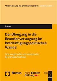 Der Ubergang in Die Beamtenversorgung Im Beschaftigungspolitischen Wandel: Eine Empirische Und Analytische Bestandsaufnahme