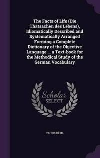 The Facts of Life (Die Thatsachen Des Lebens), Idiomatically Described and Systematically Arranged Forming a Complete Dictionary of the Objective Language ... a Text-Book for the Methodical Study of the German Vocabulary