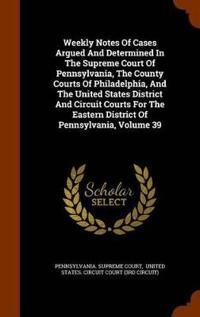 Weekly Notes of Cases Argued and Determined in the Supreme Court of Pennsylvania, the County Courts of Philadelphia, and the United States District and Circuit Courts for the Eastern District of Pennsylvania, Volume 39